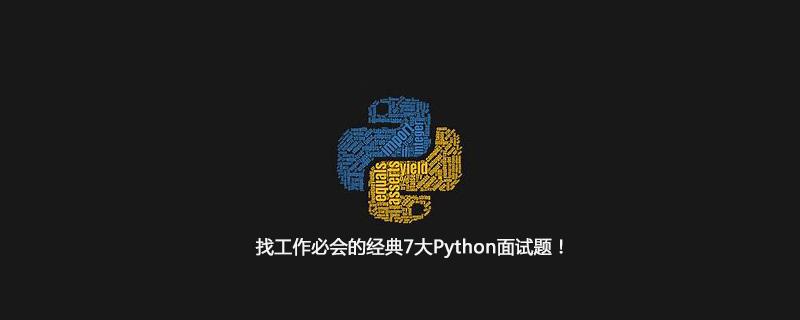 找工作必会的经典7大Python面试题!