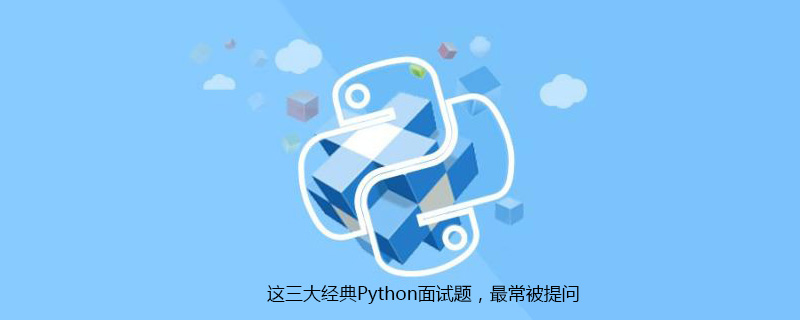 这三大经典Python面试题,最常被提问