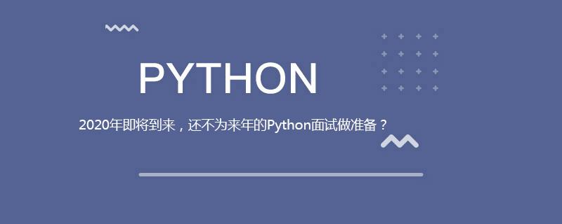 2020年即将到来,还不为来年的Python面试做准备?