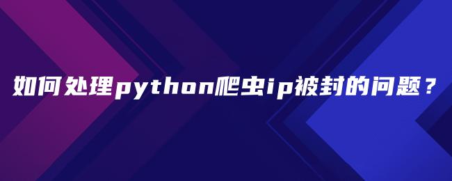 如何处理python爬虫ip被封的问题?