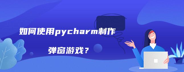 如何使用pycharm制作弹窗游戏?