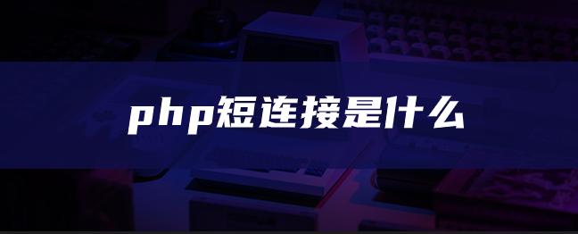 php短连接是什么