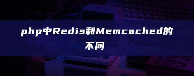 php中Redis和Memcached的不同