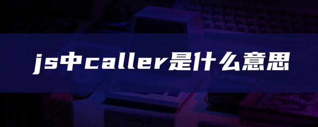 js中caller是什么意思