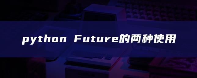 python Future的两种使用