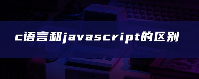 c语言和javascript的区别