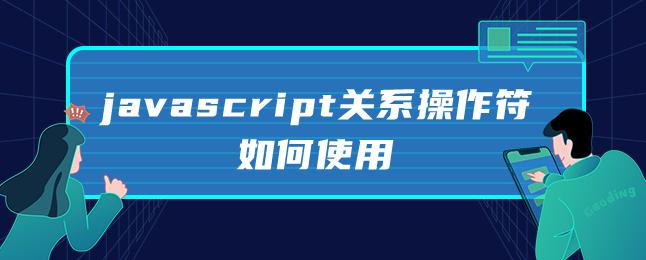 javascript关系操作符如何使用
