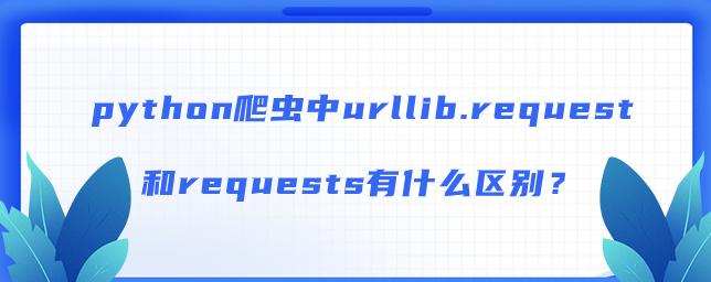 python爬虫中urllib.request和requests有什么区别?