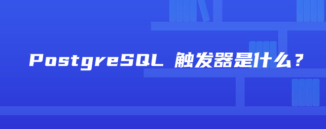 PostgreSQL 触发器是什么?