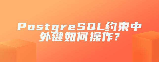 PostgreSQL约束中外键如何操作?
