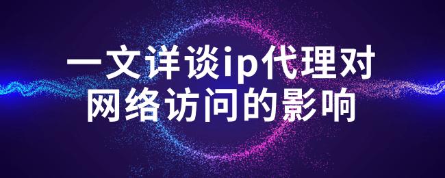 一文详谈ip代理对网络访问的影响