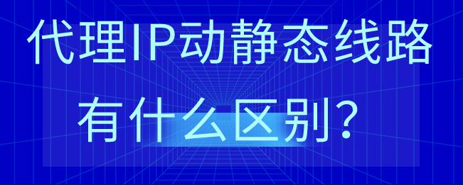 代理IP动静态线路有什么区别?