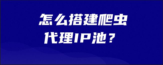 怎么搭建爬虫代理IP池?