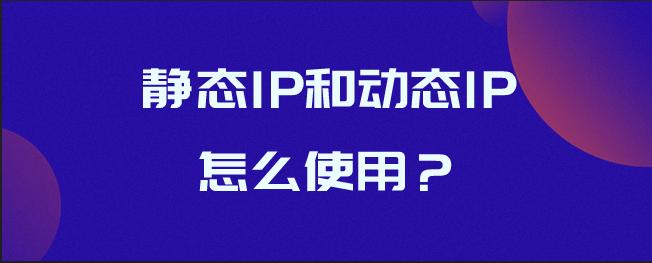 静态IP和动态lP怎么使用?