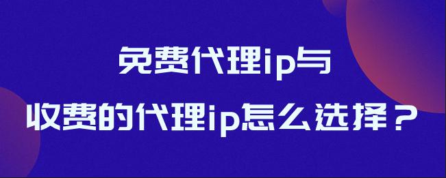 免费代理ip与收费的代理ip怎么选择?