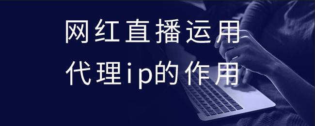 网红直播运用代理ip的作用