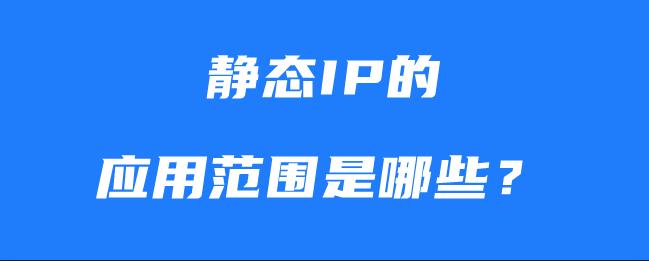 静态IP的应用范围是哪些?