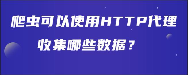 爬虫可以使用HTTP代理收集哪些数据?