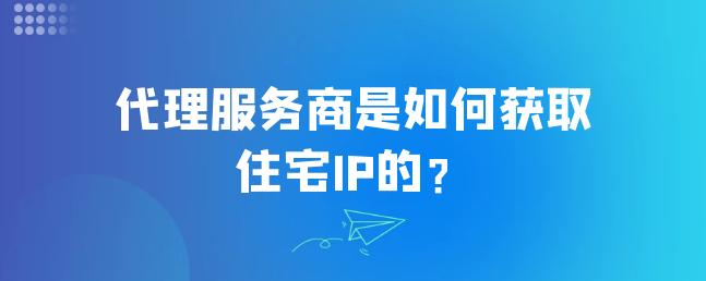 代理服务商是如何获取住宅IP的?