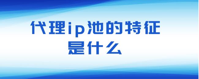 代理ip池的特征是什么.png