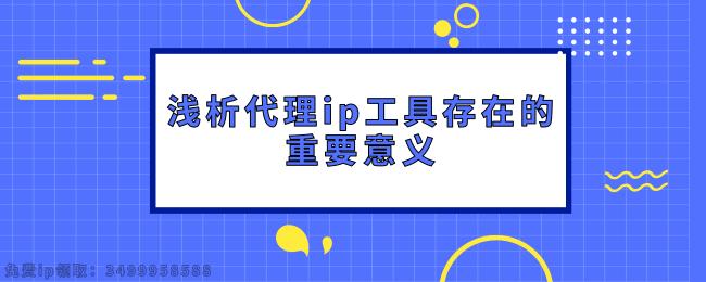 浅析代理ip工具存在的重要意义 (1).png