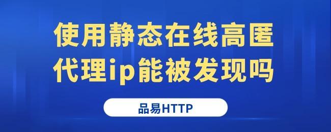使用静态在线高匿代理ip能被发现吗.jpg