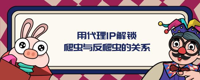用代理IP解锁爬虫与反爬虫的关系.png