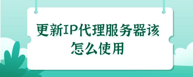 更新IP代理服务器该怎么使用.png