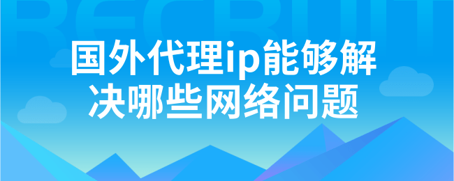 国外代理ip能够解决哪些网络问题 (1).png